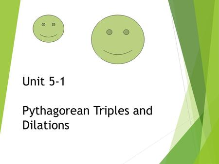 Unit 5-1 Pythagorean Triples and Dilations. Pythagorean Triples  A set of non-zero whole numbers (a, b, and c) such that a 2 + b 2 = c 2  The most common.