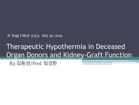 Therapeutic Hypothermia in Deceased Organ Donors and Kidney-Graft Function R3 김동연 /Prof. 정경환 N Engl J Med 373;5 July 30, 2015.