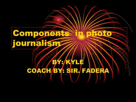 Components in photo journalism BY: KYLE COACH BY: SIR. FADERA.