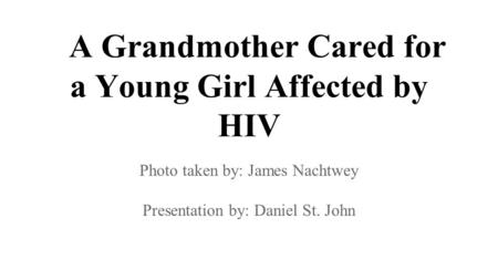 A Grandmother Cared for a Young Girl Affected by HIV Photo taken by: James Nachtwey Presentation by: Daniel St. John.