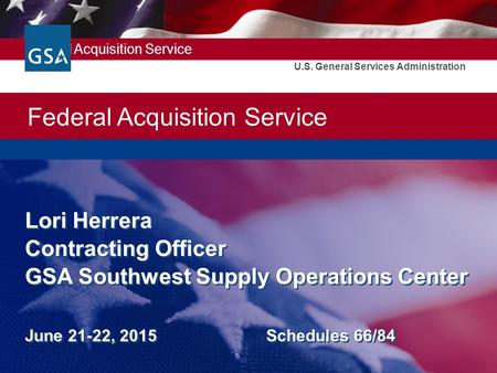 Federal Acquisition Service U.S. General Services Administration Lori Herrera Contracting Officer GSA Southwest Supply Operations Center June 21-22, 2015.