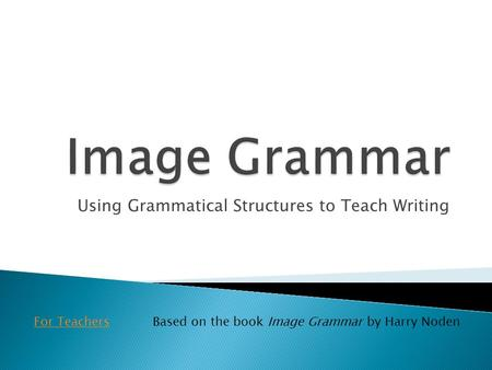 Using Grammatical Structures to Teach Writing For TeachersBased on the book Image Grammar by Harry Noden.
