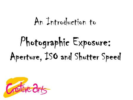 Photographic Exposure: Aperture, ISO and Shutter Speed An Introduction to.