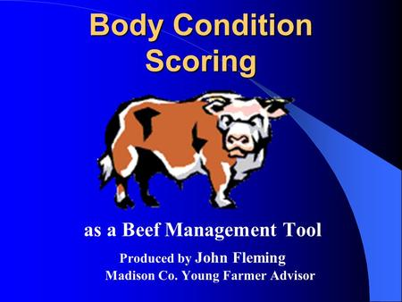 Body Condition Scoring as a Beef Management Tool Produced by John Fleming Madison Co. Young Farmer Advisor.