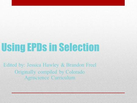 Using EPDs in Selection Edited by: Jessica Hawley & Brandon Freel Originally compiled by Colorado Agriscience Curriculum.