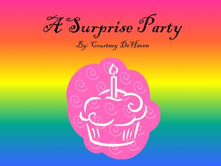 A Surprise Party By: Courtney DeHaven. What would you do if your best friend said, I don't think anyone is going to remember my birthday this year.