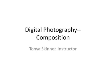 Digital Photography-- Composition Tonya Skinner, Instructor.