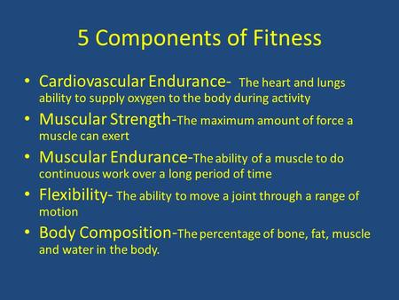5 Components of Fitness Cardiovascular Endurance- The heart and lungs ability to supply oxygen to the body during activity Muscular Strength- The maximum.