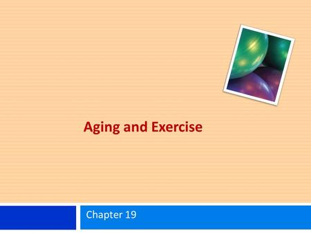 Aging and Exercise Chapter 19. Learning Objectives Know the effects of aging on various aspects of physical performance and physical functioning. Understand.