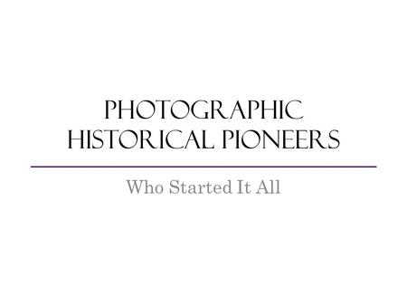 Photographic Historical Pioneers Who Started It All.