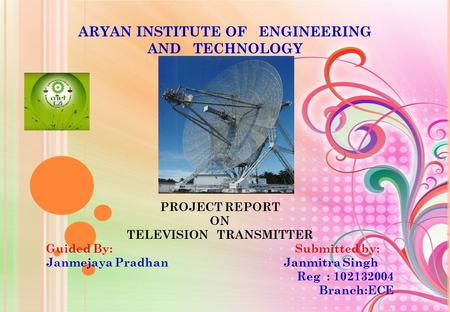 ARYAN INSTITUTE OF ENGINEERING AND TECHNOLOGY PROJECT REPORT ON TELEVISION TRANSMITTER Guided By: Submitted by: Janmejaya Pradhan Janmitra Singh Reg :
