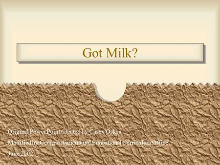 Got Milk? Original Power Point Created by Casey Osksa Modified by Georgia Agricultural Educational Curriculum Office June 2002.