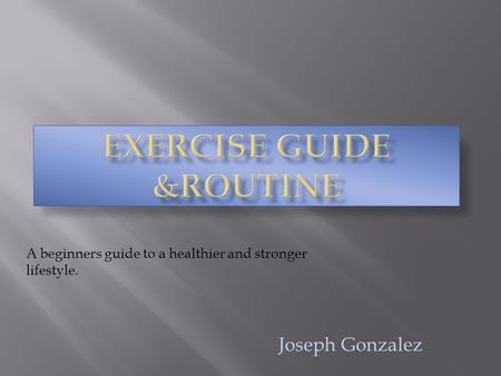 Joseph Gonzalez A beginners guide to a healthier and stronger lifestyle.