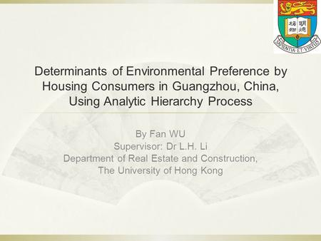 Determinants of Environmental Preference by Housing Consumers in Guangzhou, China, Using Analytic Hierarchy Process By Fan WU Supervisor: Dr L.H. Li Department.