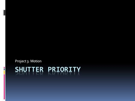 Project 3: Motion. Shutter Priority  For your third project we will be shooting in Shutter Priority.  In this mode you control the shutter speed, and.