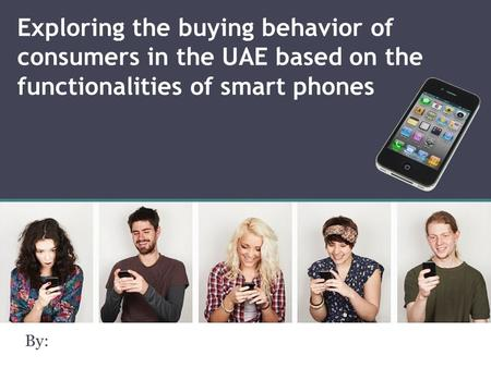 Exploring the buying behavior of consumers in the UAE based on the functionalities of smart phones By: