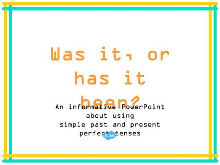 Was it, or has it been? An informative PowerPoint about using simple past and present perfect tenses.