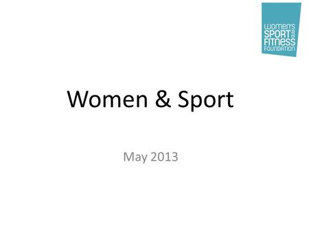 Women & Sport May 2013. What we do… Our History Formed in 1984 Connected a group of people with common cause Put issue of gender inequality in sport.