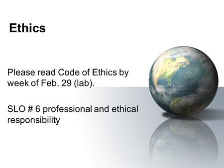 Ethics Please read Code of Ethics by week of Feb. 29 (lab). SLO # 6 professional and ethical responsibility.