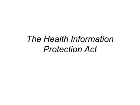 The Health Information Protection Act. What is the Health Information Protection Act (HIPA)? HIPA is legislation that speaks to access to, and protection.