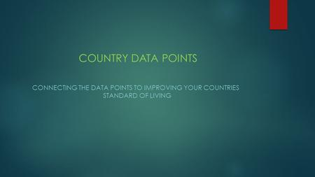 COUNTRY DATA POINTS CONNECTING THE DATA POINTS TO IMPROVING YOUR COUNTRIES STANDARD OF LIVING.