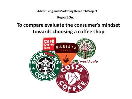 Advertising and Marketing Research Project To compare evaluate the consumer's mindset towards choosing a coffee shop Report On: