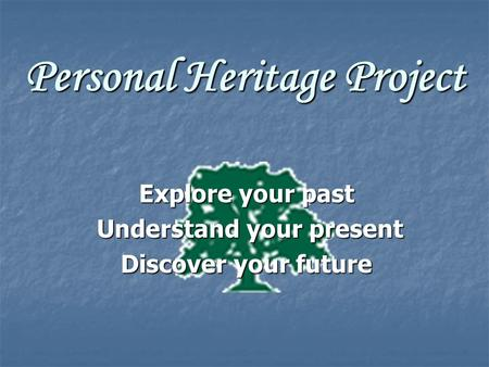 Personal Heritage Project Explore your past Understand your present Understand your present Discover your future.