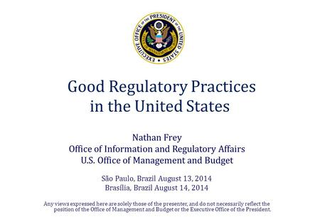 Good Regulatory Practices in the United States Nathan Frey Office of Information and Regulatory Affairs U.S. Office of Management and Budget São Paulo,