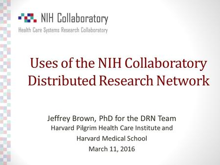 Uses of the NIH Collaboratory Distributed Research Network Jeffrey Brown, PhD for the DRN Team Harvard Pilgrim Health Care Institute and Harvard Medical.