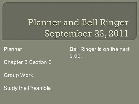 Planner Chapter 3 Section 3 Group Work Study the Preamble Bell Ringer is on the next slide.