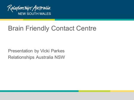 NEW SOUTH WALES Brain Friendly Contact Centre Presentation by Vicki Parkes Relationships Australia NSW.