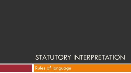 STATUTORY INTERPRETATION Rules of language. The rules of language  As we have seen it is important to consider ALL the words within an act and their.
