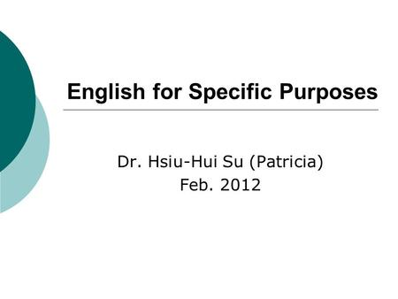 English for Specific Purposes Dr. Hsiu-Hui Su (Patricia) Feb. 2012.