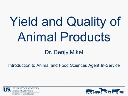 Yield and Quality of Animal Products Dr. Benjy Mikel Introduction to Animal and Food Sciences Agent In-Service.