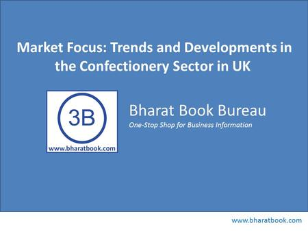 Bharat Book Bureau www.bharatbook.com One-Stop Shop for Business Information Market Focus: Trends and Developments in the Confectionery Sector in UK.