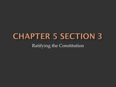 Ratifying the Constitution.  Federalists - supporters of the Constitution - supported strong national government  Argument - protection for individual.