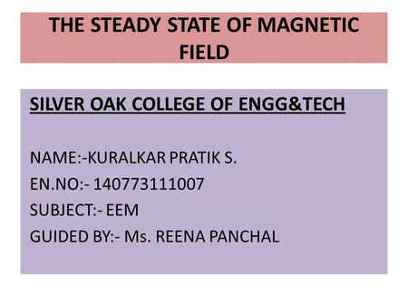 SILVER OAK COLLEGE OF ENGG&TECH NAME:-KURALKAR PRATIK S. EN.NO:- 140773111007 SUBJECT:- EEM GUIDED BY:- Ms. REENA PANCHAL THE STEADY STATE OF MAGNETIC.