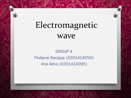 Electromagnetic wave GROUP 4 Firdiana Sanjaya (4201414050) Ana Alina (4201414095)