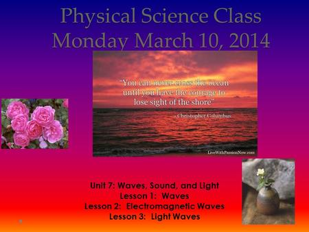 Physical Science Class Monday March 10, 2014 Unit 7: Waves, Sound, and Light Lesson 1: Waves Lesson 2: Electromagnetic Waves Lesson 3: Light Waves.