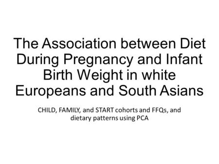The Association between Diet During Pregnancy and Infant Birth Weight in white Europeans and South Asians CHILD, FAMILY, and START cohorts and FFQs, and.