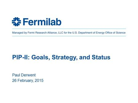 PIP-II: Goals, Strategy, and Status Paul Derwent 26 February, 2015.
