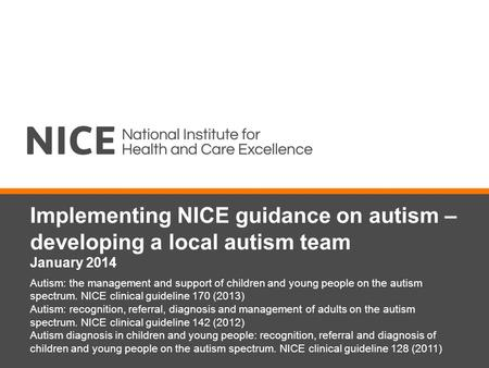 Implementing NICE guidance on autism – developing a local autism team January 2014 Autism: the management and support of children and young people on the.