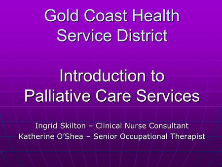 Gold Coast Health Service District Introduction to Palliative Care Services Ingrid Skilton – Clinical Nurse Consultant Katherine O'Shea – Senior Occupational.