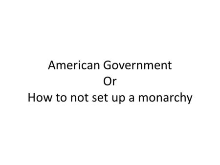 American Government Or How to not set up a monarchy.