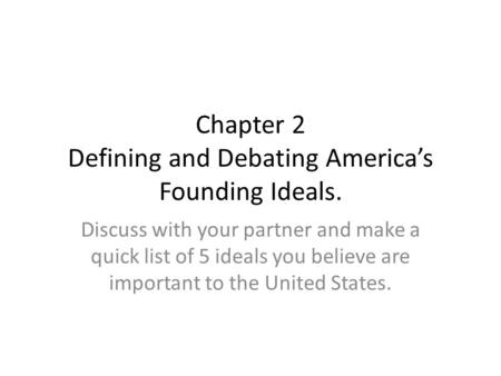 Chapter 2 Defining and Debating America's Founding Ideals. Discuss with your partner and make a quick list of 5 ideals you believe are important to the.