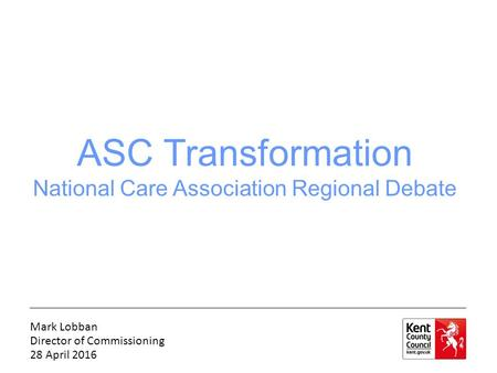 ASC Transformation National Care Association Regional Debate Mark Lobban Director of Commissioning 28 April 2016.