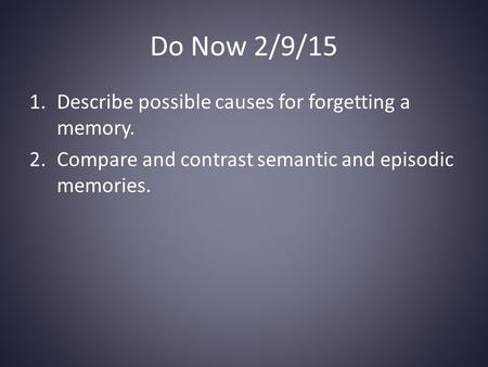 Do Now 2/9/15 1.Describe possible causes for forgetting a memory. 2.Compare and contrast semantic and episodic memories.