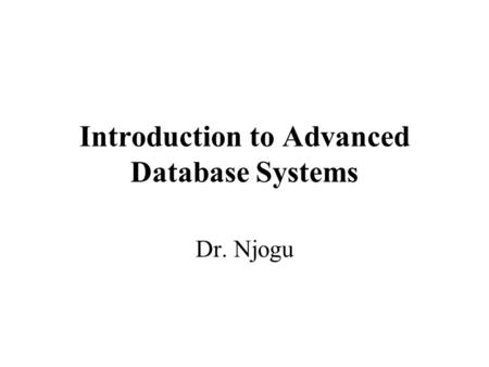 Introduction to Advanced Database Systems Dr. Njogu.