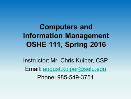 Computers and Information Management OSHE 111, Spring 2016 Instructor: Mr. Chris Kuiper, CSP   Phone: