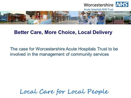 Better Care, More Choice, Local Delivery The case for Worcestershire Acute Hospitals Trust to be involved in the management of community services.